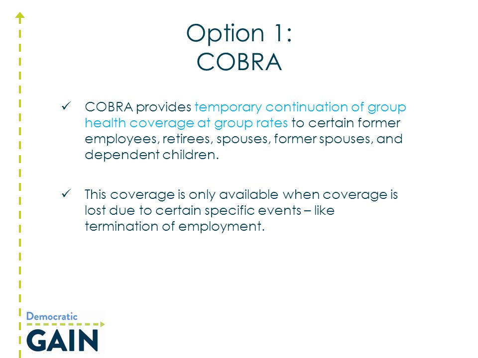 Option 1: COBRA COBRA provides temporary continuation of group health coverage at group rates to certain former employees, retirees, spouses, former s
