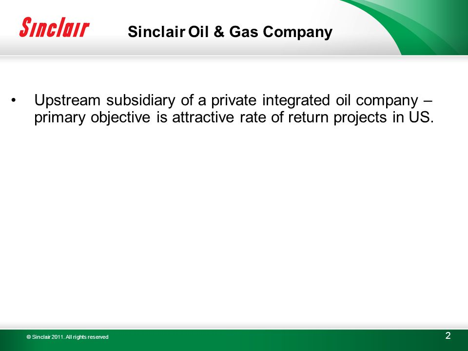 © Sinclair 2011. All rights reserved 2 Upstream subsidiary of a private integrated oil company – primary objective is attractive rate of return projec