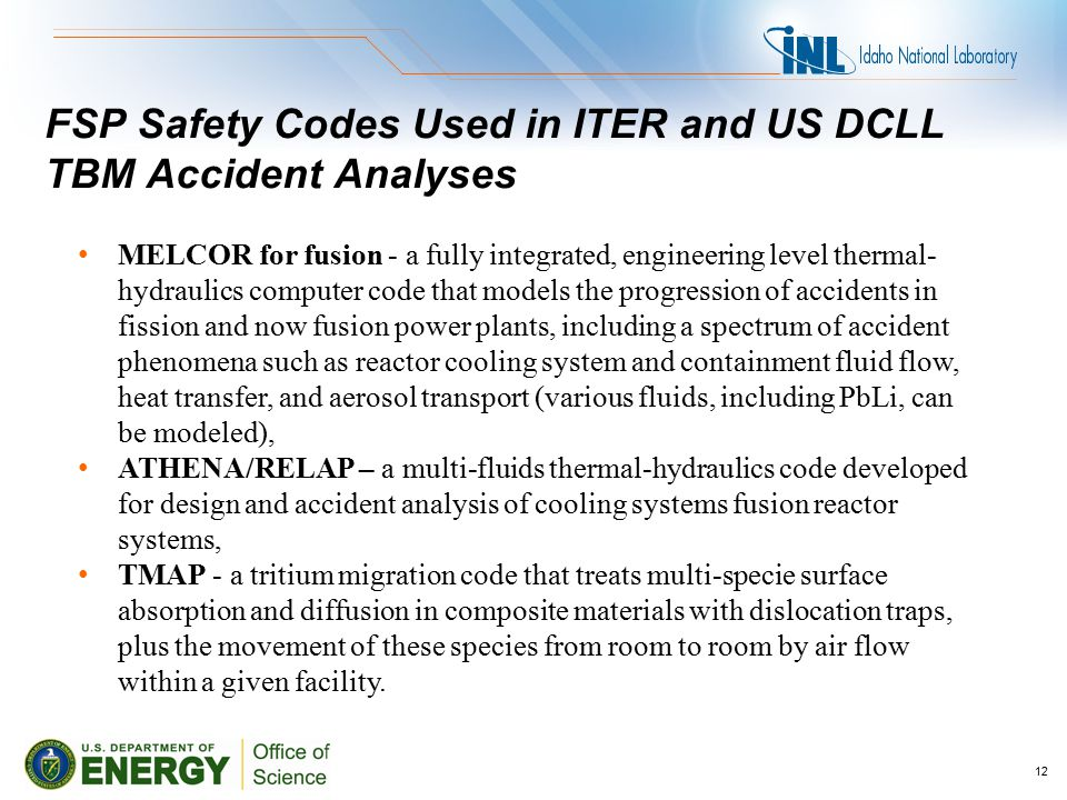 FSP Safety Codes Used in ITER and US DCLL TBM Accident Analyses MELCOR for fusion - a fully integrated, engineering level thermal- hydraulics computer code that models the progression of accidents in fission and now fusion power plants, including a spectrum of accident phenomena such as reactor cooling system and containment fluid flow, heat transfer, and aerosol transport (various fluids, including PbLi, can be modeled), ATHENA/RELAP – a multi-fluids thermal-hydraulics code developed for design and accident analysis of cooling systems fusion reactor systems, TMAP - a tritium migration code that treats multi-specie surface absorption and diffusion in composite materials with dislocation traps, plus the movement of these species from room to room by air flow within a given facility.