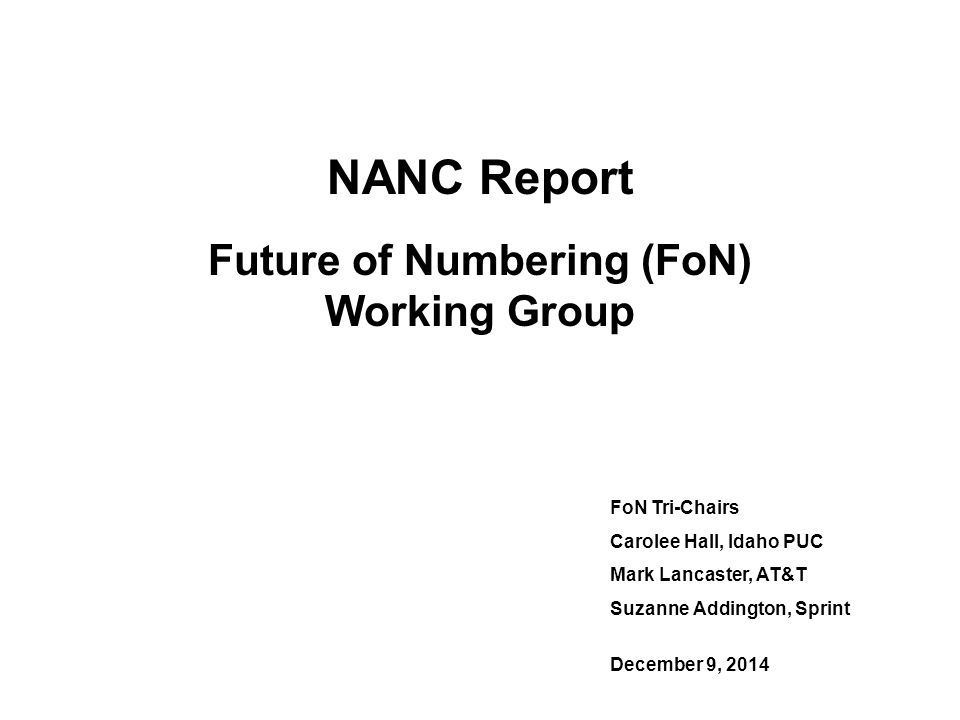 NANC Report Future of Numbering (FoN) Working Group FoN Tri-Chairs Carolee Hall, Idaho PUC Mark Lancaster, AT&T Suzanne Addington, Sprint December 9, 2014