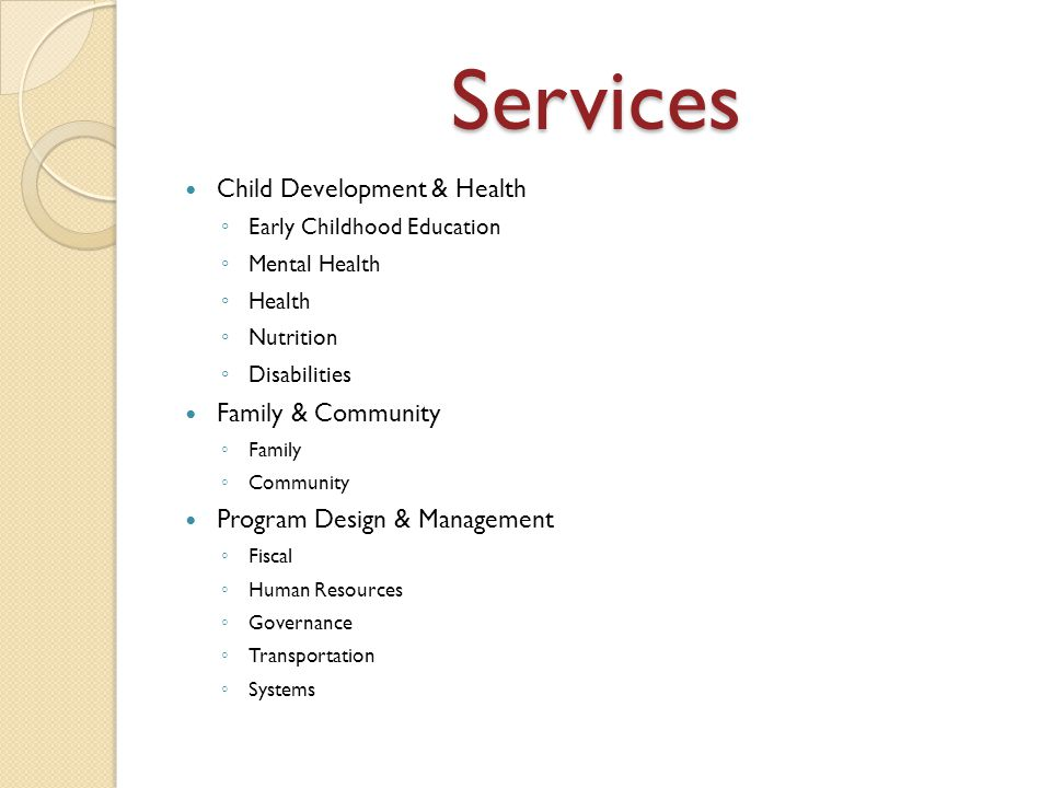 Services Child Development & Health ◦ Early Childhood Education ◦ Mental Health ◦ Health ◦ Nutrition ◦ Disabilities Family & Community ◦ Family ◦ Community Program Design & Management ◦ Fiscal ◦ Human Resources ◦ Governance ◦ Transportation ◦ Systems