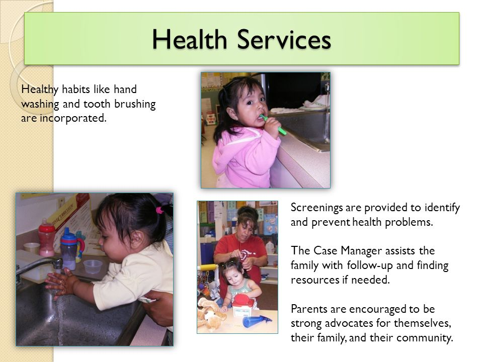 Health Services Healthy habits like hand washing and tooth brushing are incorporated.