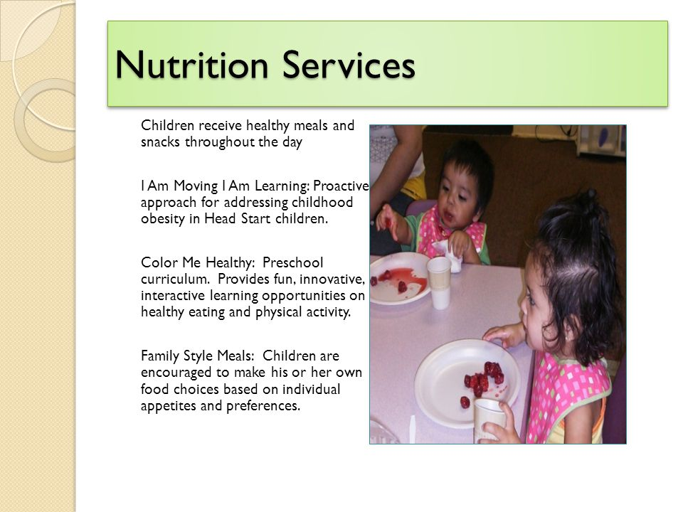 Nutrition Services Children receive healthy meals and snacks throughout the day I Am Moving I Am Learning: Proactive approach for addressing childhood obesity in Head Start children.
