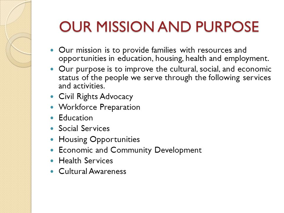 OUR MISSION AND PURPOSE OUR MISSION AND PURPOSE Our mission is to provide families with resources and opportunities in education, housing, health and employment.