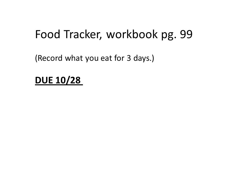 Food Tracker, workbook pg. 99 (Record what you eat for 3 days.) DUE 10/28