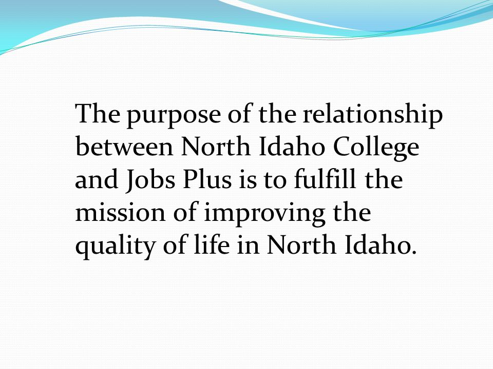 The purpose of the relationship between North Idaho College and Jobs Plus is to fulfill the mission of improving the quality of life in North Idaho.