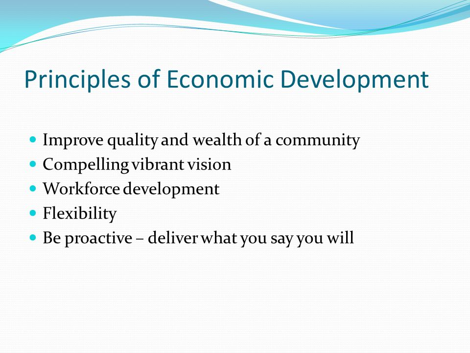 Principles of Economic Development Improve quality and wealth of a community Compelling vibrant vision Workforce development Flexibility Be proactive – deliver what you say you will