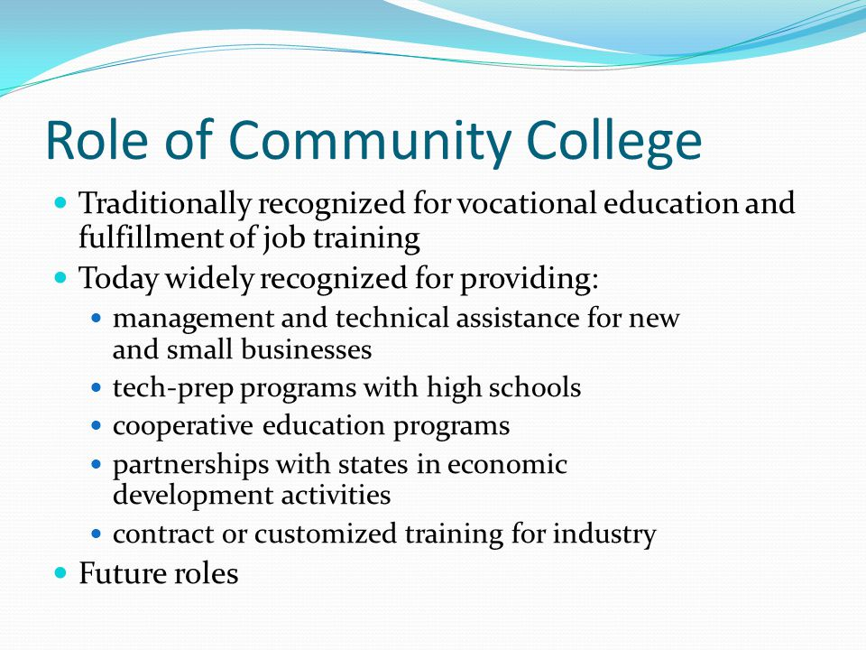 Role of Community College Traditionally recognized for vocational education and fulfillment of job training Today widely recognized for providing: management and technical assistance for new and small businesses tech-prep programs with high schools cooperative education programs partnerships with states in economic development activities contract or customized training for industry Future roles