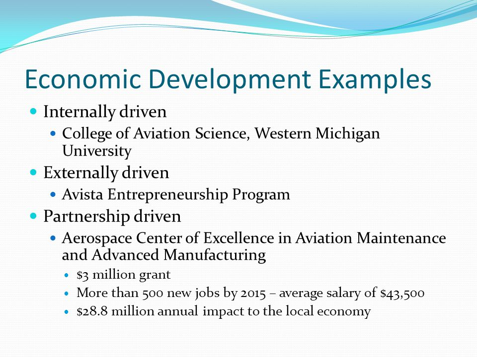 Economic Development Examples Internally driven College of Aviation Science, Western Michigan University Externally driven Avista Entrepreneurship Program Partnership driven Aerospace Center of Excellence in Aviation Maintenance and Advanced Manufacturing $3 million grant More than 500 new jobs by 2015 – average salary of $43,500 $28.8 million annual impact to the local economy