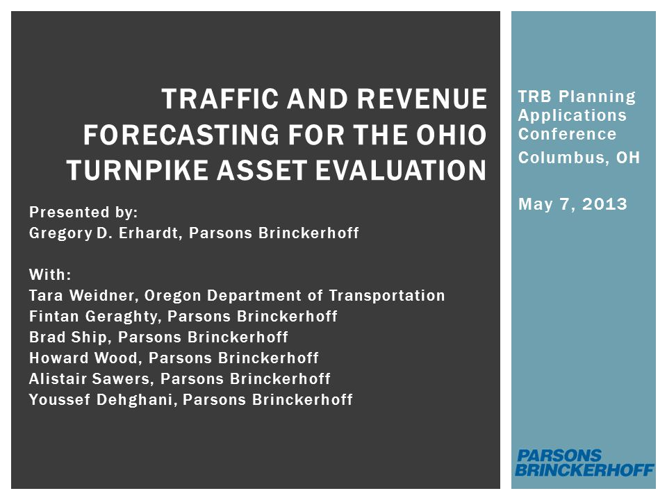 TRB Planning Applications Conference Columbus, OH May 7, 2013 TRAFFIC AND REVENUE FORECASTING FOR THE OHIO TURNPIKE ASSET EVALUATION Presented by: Gregory D.