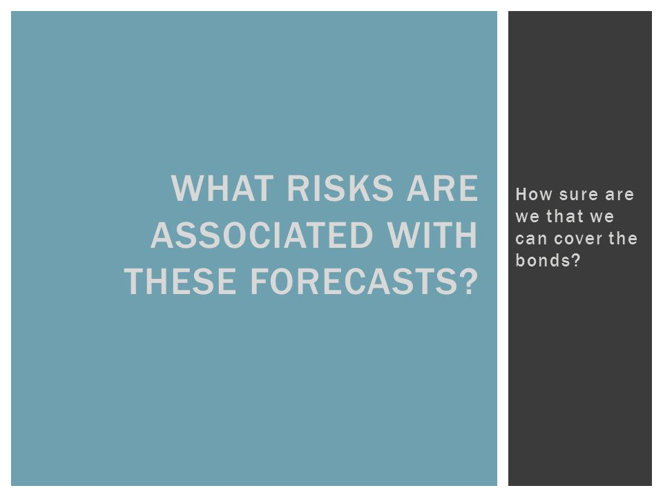 WHAT RISKS ARE ASSOCIATED WITH THESE FORECASTS How sure are we that we can cover the bonds