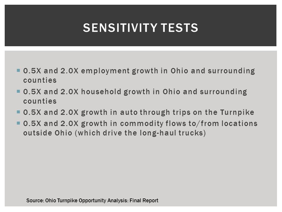  0.5X and 2.0X employment growth in Ohio and surrounding counties  0.5X and 2.0X household growth in Ohio and surrounding counties  0.5X and 2.0X growth in auto through trips on the Turnpike  0.5X and 2.0X growth in commodity flows to/from locations outside Ohio (which drive the long-haul trucks) SENSITIVITY TESTS Source: Ohio Turnpike Opportunity Analysis: Final Report