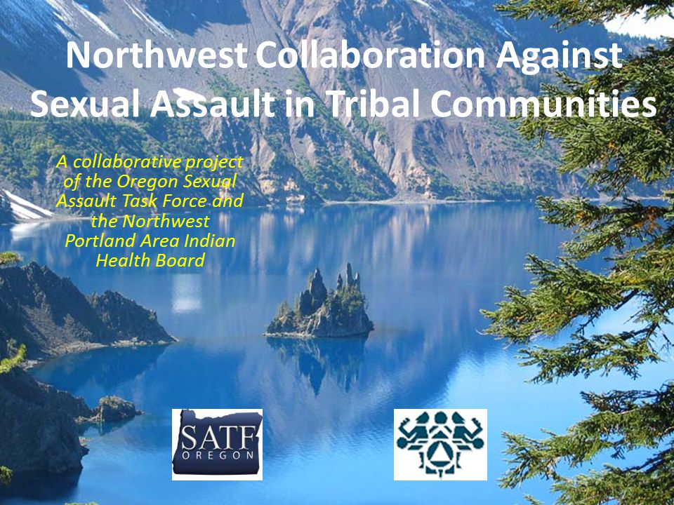 Northwest Collaboration Against Sexual Assault in Tribal Communities A collaborative project of the Oregon Sexual Assault Task Force and the Northwest