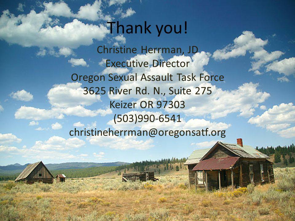 Thank you! Christine Herrman, JD Executive Director Oregon Sexual Assault Task Force 3625 River Rd. N., Suite 275 Keizer OR 97303 (503)990-6541 christ