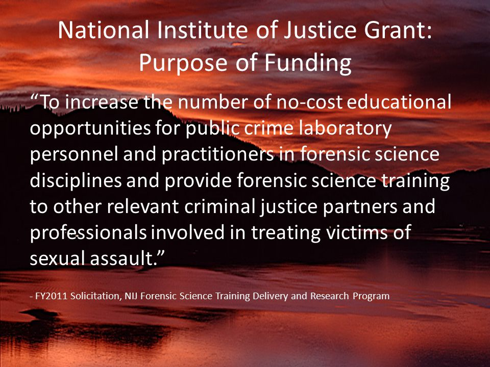 National Institute of Justice Grant: Purpose of Funding To increase the number of no-cost educational opportunities for public crime laboratory personnel and practitioners in forensic science disciplines and provide forensic science training to other relevant criminal justice partners and professionals involved in treating victims of sexual assault. - FY2011 Solicitation, NIJ Forensic Science Training Delivery and Research Program