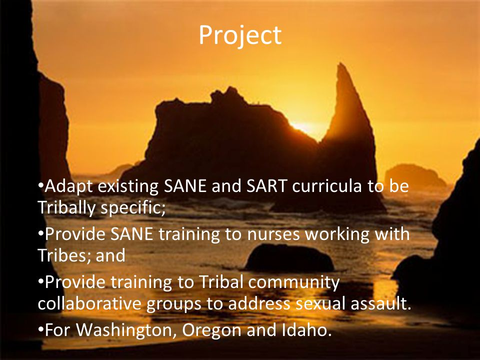 Project Adapt existing SANE and SART curricula to be Tribally specific; Provide SANE training to nurses working with Tribes; and Provide training to Tribal community collaborative groups to address sexual assault.