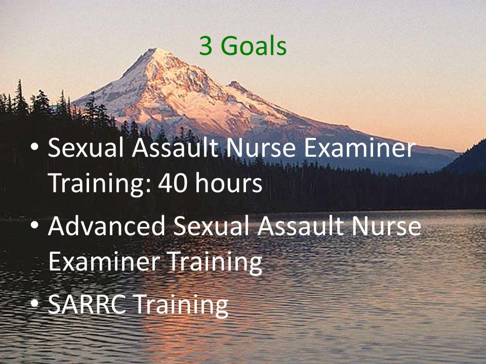 3 Goals Sexual Assault Nurse Examiner Training: 40 hours Advanced Sexual Assault Nurse Examiner Training SARRC Training