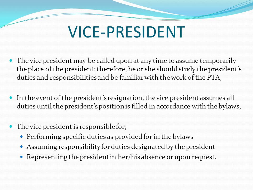 VICE-PRESIDENT The vice president may be called upon at any time to assume temporarily the place of the president; therefore, he or she should study the president's duties and responsibilities and be familiar with the work of the PTA, In the event of the president's resignation, the vice president assumes all duties until the president's position is filled in accordance with the bylaws, The vice president is responsible for; Performing specific duties as provided for in the bylaws Assuming responsibility for duties designated by the president Representing the president in her/his absence or upon request.