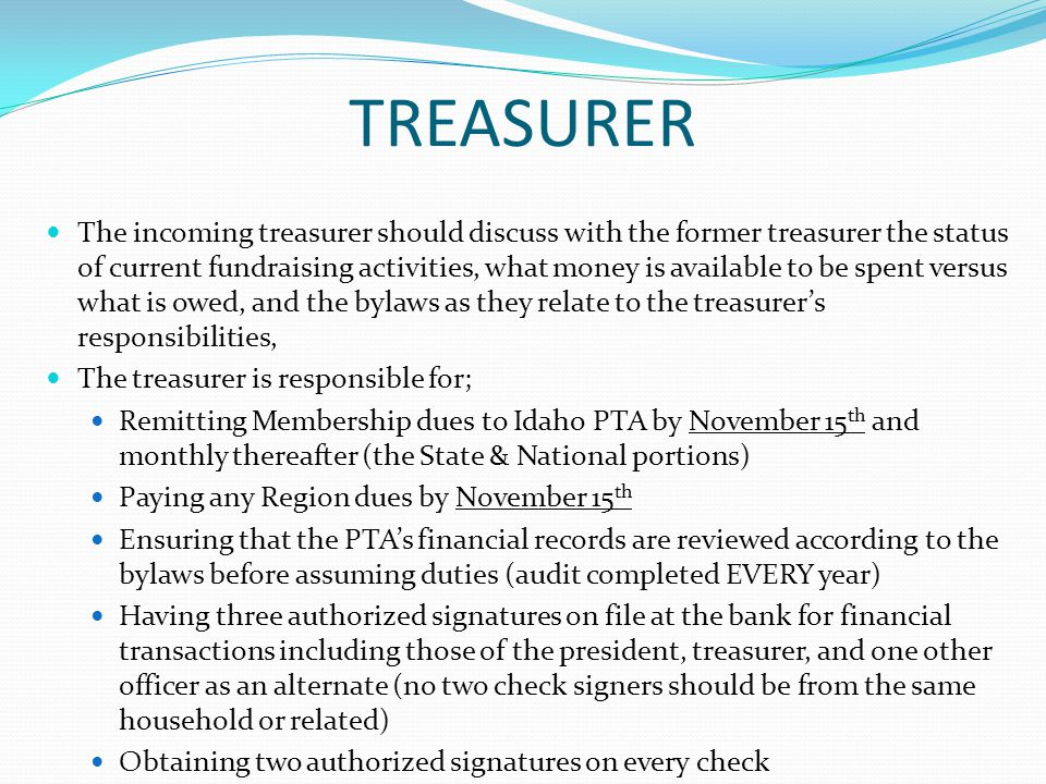 TREASURER The incoming treasurer should discuss with the former treasurer the status of current fundraising activities, what money is available to be spent versus what is owed, and the bylaws as they relate to the treasurer's responsibilities, The treasurer is responsible for; Remitting Membership dues to Idaho PTA by November 15 th and monthly thereafter (the State & National portions) Paying any Region dues by November 15 th Ensuring that the PTA's financial records are reviewed according to the bylaws before assuming duties (audit completed EVERY year) Having three authorized signatures on file at the bank for financial transactions including those of the president, treasurer, and one other officer as an alternate (no two check signers should be from the same household or related) Obtaining two authorized signatures on every check