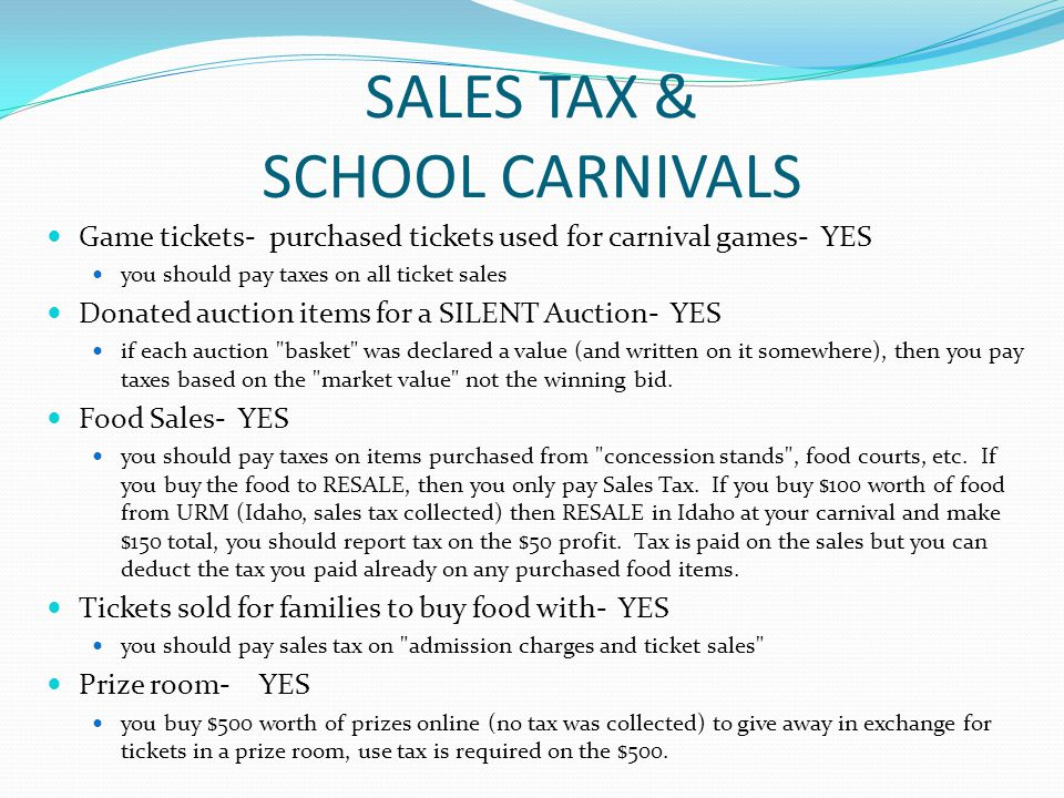 SALES TAX & SCHOOL CARNIVALS Game tickets- purchased tickets used for carnival games- YES you should pay taxes on all ticket sales Donated auction items for a SILENT Auction- YES if each auction basket was declared a value (and written on it somewhere), then you pay taxes based on the market value not the winning bid.