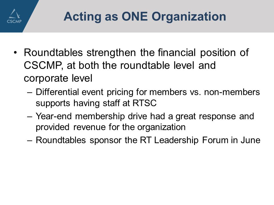 Acting as ONE Organization Roundtables strengthen the financial position of CSCMP, at both the roundtable level and corporate level –Differential event pricing for members vs.