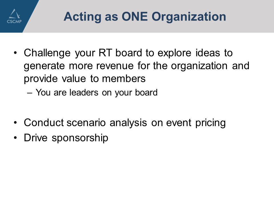 Acting as ONE Organization Challenge your RT board to explore ideas to generate more revenue for the organization and provide value to members –You are leaders on your board Conduct scenario analysis on event pricing Drive sponsorship