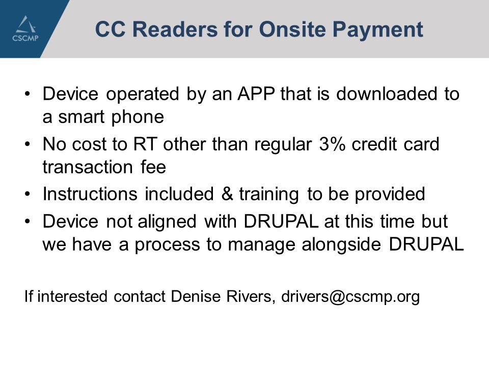CC Readers for Onsite Payment Device operated by an APP that is downloaded to a smart phone No cost to RT other than regular 3% credit card transaction fee Instructions included & training to be provided Device not aligned with DRUPAL at this time but we have a process to manage alongside DRUPAL If interested contact Denise Rivers, drivers@cscmp.org