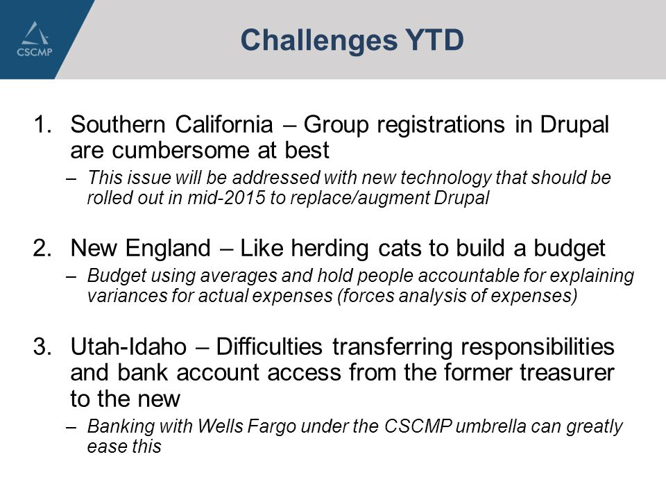 Challenges YTD 1.Southern California – Group registrations in Drupal are cumbersome at best –This issue will be addressed with new technology that should be rolled out in mid-2015 to replace/augment Drupal 2.New England – Like herding cats to build a budget –Budget using averages and hold people accountable for explaining variances for actual expenses (forces analysis of expenses) 3.Utah-Idaho – Difficulties transferring responsibilities and bank account access from the former treasurer to the new –Banking with Wells Fargo under the CSCMP umbrella can greatly ease this