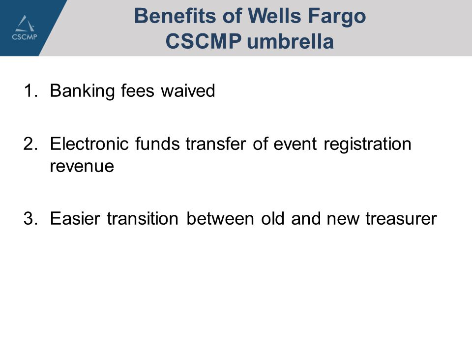 Benefits of Wells Fargo CSCMP umbrella 1.Banking fees waived 2.Electronic funds transfer of event registration revenue 3.Easier transition between old and new treasurer
