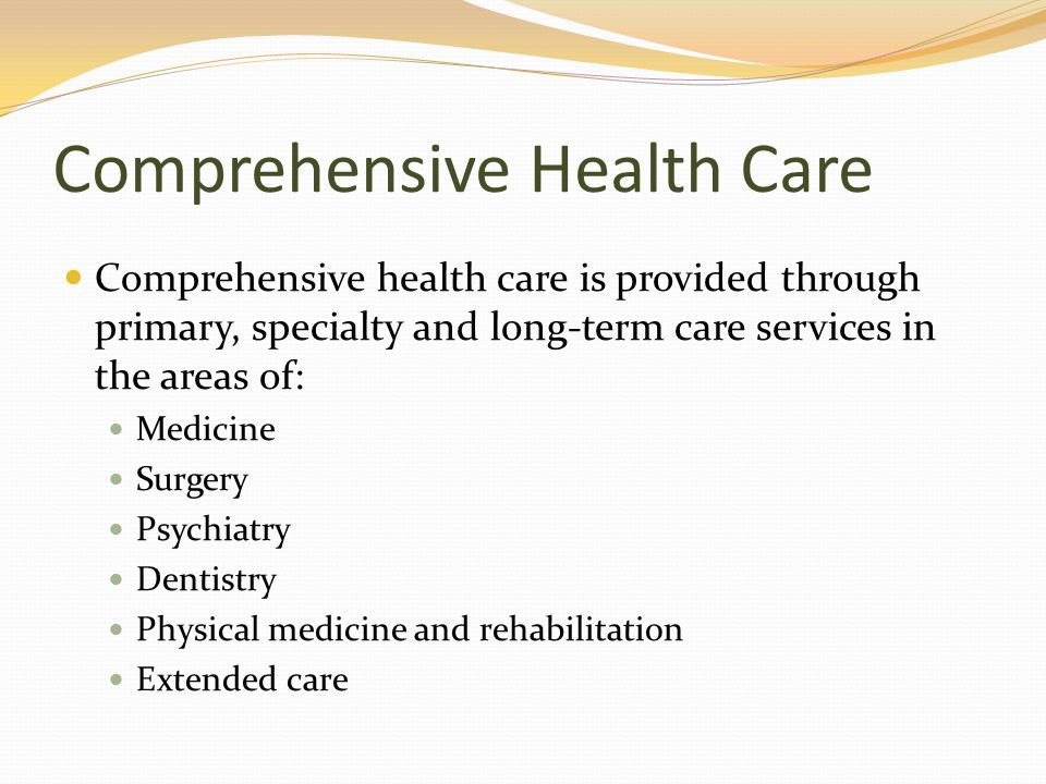Comprehensive Health Care Comprehensive health care is provided through primary, specialty and long-term care services in the areas of: Medicine Surgery Psychiatry Dentistry Physical medicine and rehabilitation Extended care