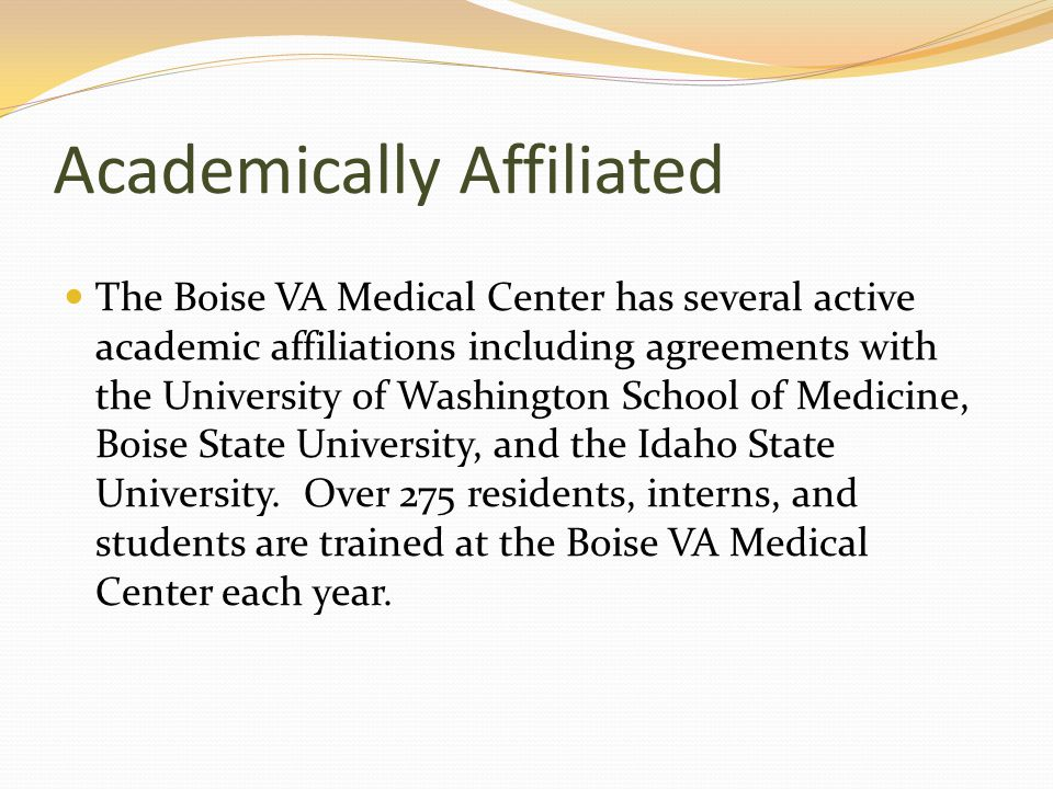 Academically Affiliated The Boise VA Medical Center has several active academic affiliations including agreements with the University of Washington Sc