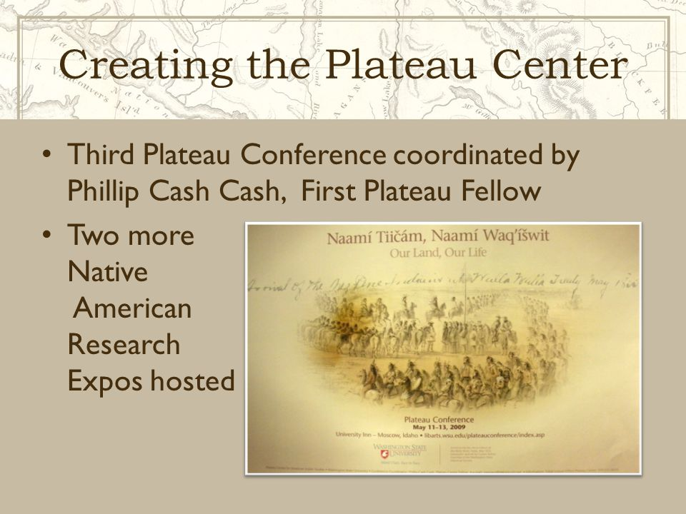 Creating the Plateau Center Third Plateau Conference coordinated by Phillip Cash Cash, First Plateau Fellow Two more Native American Research Expos ho