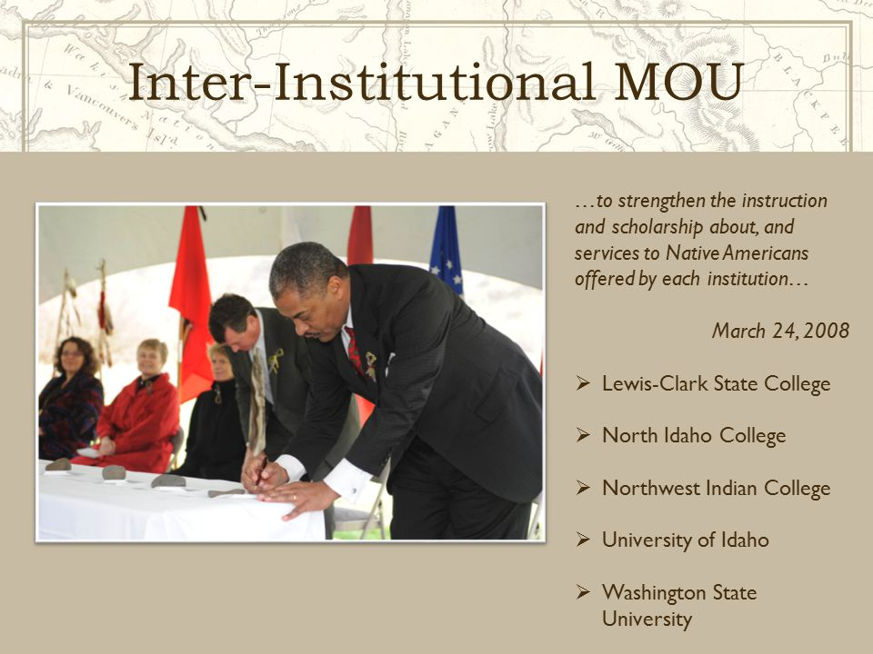 Inter-Institutional MOU …to strengthen the instruction and scholarship about, and services to Native Americans offered by each institution… March 24, 2008  Lewis-Clark State College  North Idaho College  Northwest Indian College  University of Idaho  Washington State University