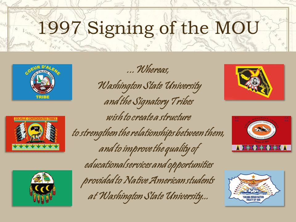 1997 Signing of the MOU...Whereas, Washington State University and the Signatory Tribes wish to create a structure to strengthen the relationships between them, and to improve the quality of educational services and opportunities provided to Native American students at Washington State University...