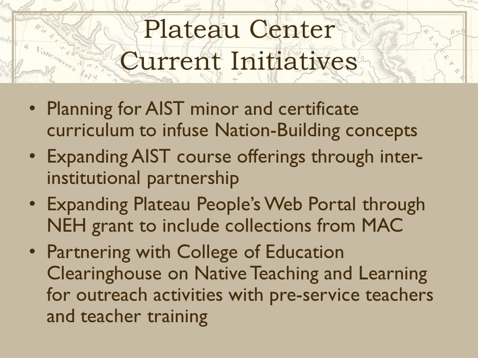 Plateau Center Current Initiatives Planning for AIST minor and certificate curriculum to infuse Nation-Building concepts Expanding AIST course offerin