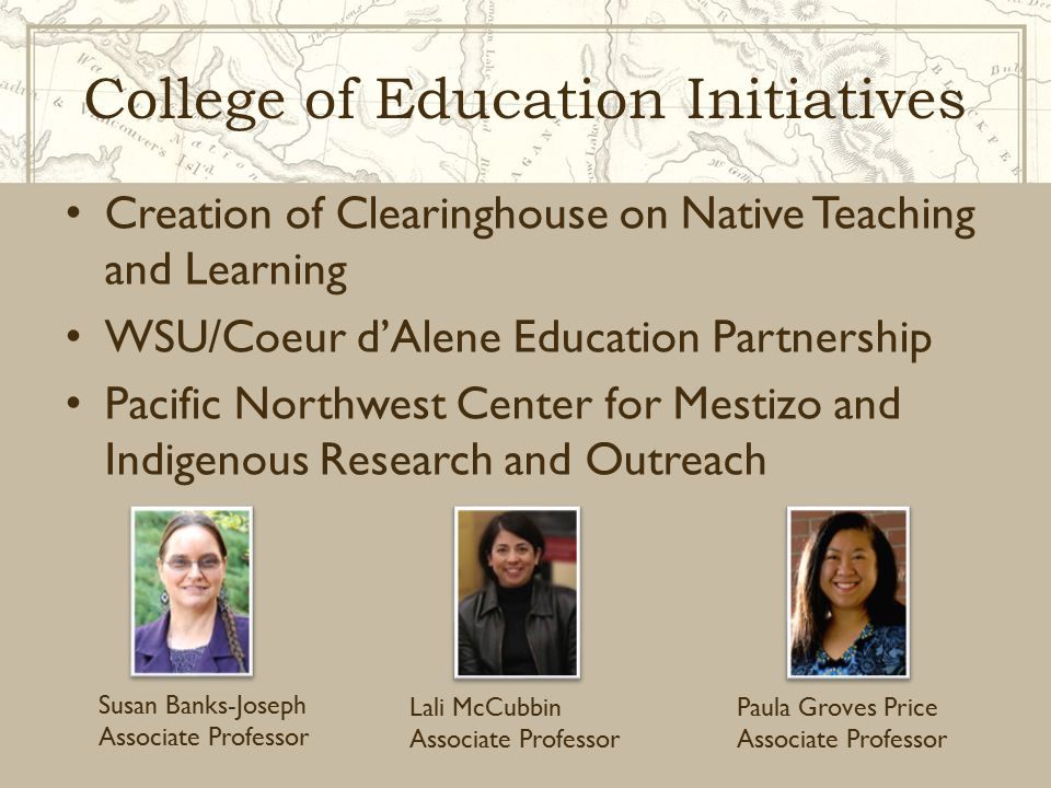College of Education Initiatives Creation of Clearinghouse on Native Teaching and Learning WSU/Coeur d'Alene Education Partnership Pacific Northwest Center for Mestizo and Indigenous Research and Outreach Susan Banks-Joseph Associate Professor Lali McCubbin Associate Professor Paula Groves Price Associate Professor