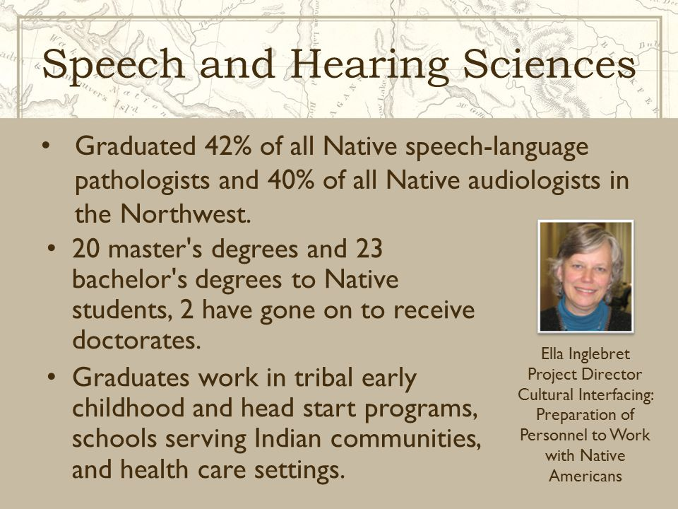 Speech and Hearing Sciences 20 master's degrees and 23 bachelor's degrees to Native students, 2 have gone on to receive doctorates. Graduates work in