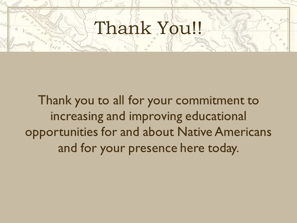 Thank You!! Thank you to all for your commitment to increasing and improving educational opportunities for and about Native Americans and for your pre