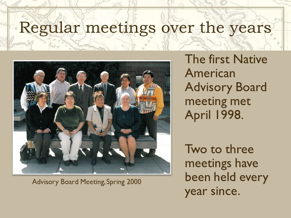Regular meetings over the years The first Native American Advisory Board meeting met April 1998. Two to three meetings have been held every year since