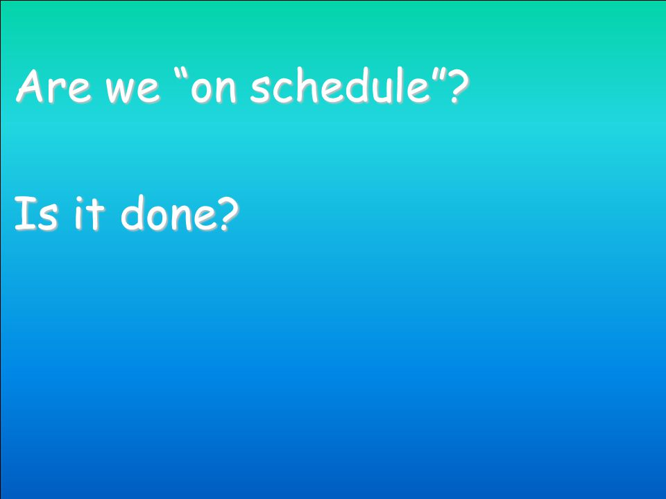 Are we on schedule Is it done