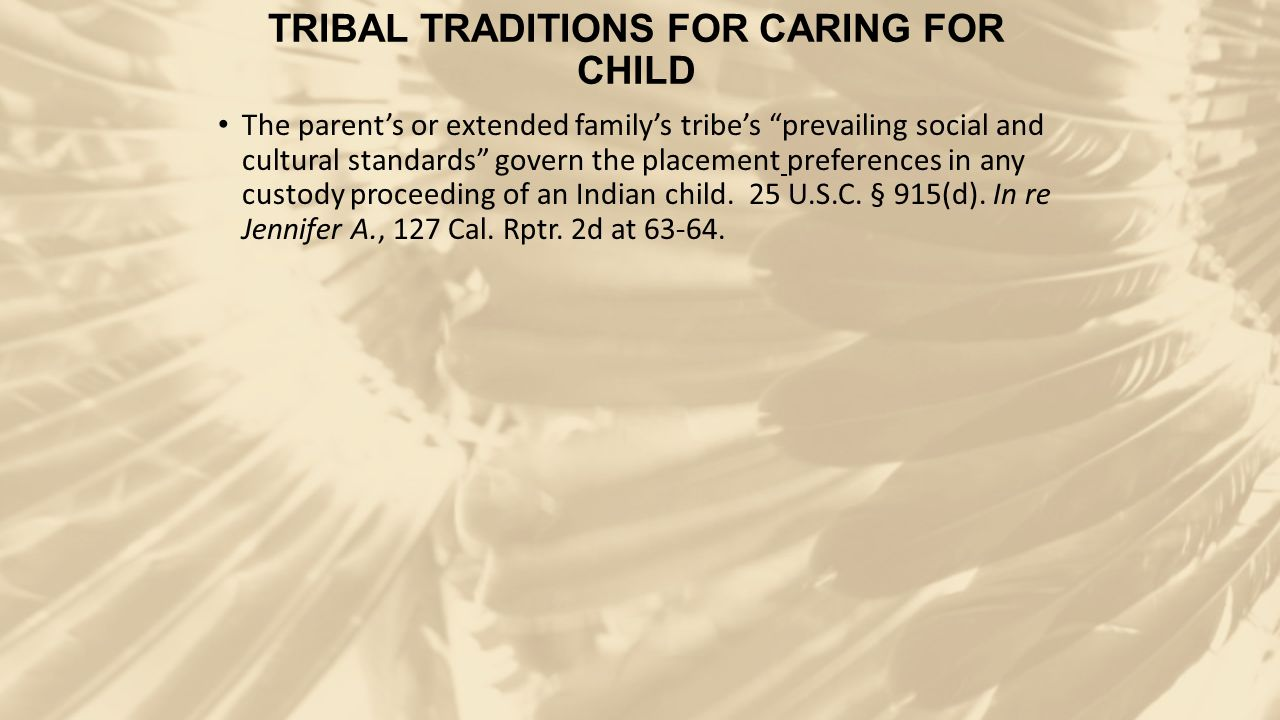 "TRIBAL TRADITIONS FOR CARING FOR CHILD The parent's or extended family's tribe's ""prevailing social and cultural standards"" govern the placement prefe"