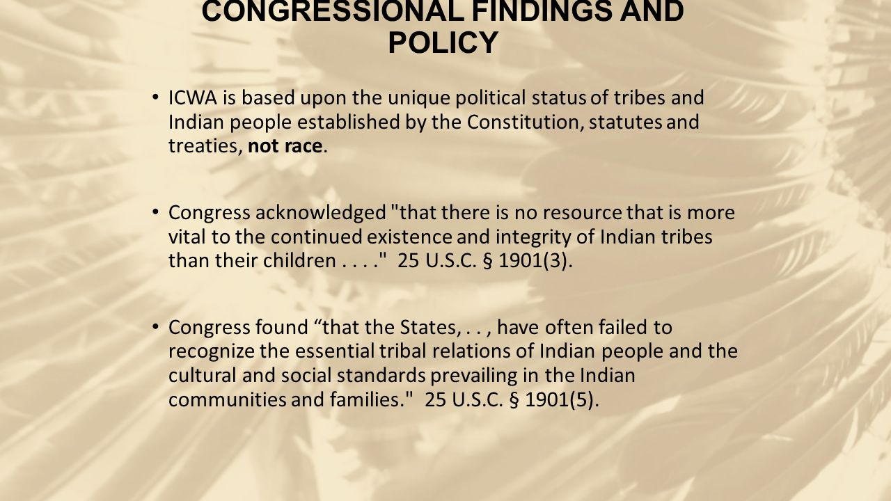 CONGRESSIONAL FINDINGS AND POLICY ICWA is based upon the unique political status of tribes and Indian people established by the Constitution, statutes