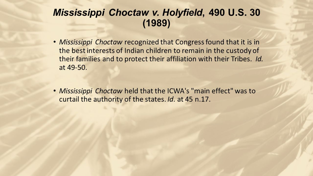 Mississippi Choctaw v. Holyfield, 490 U.S. 30 (1989) Mississippi Choctaw recognized that Congress found that it is in the best interests of Indian chi