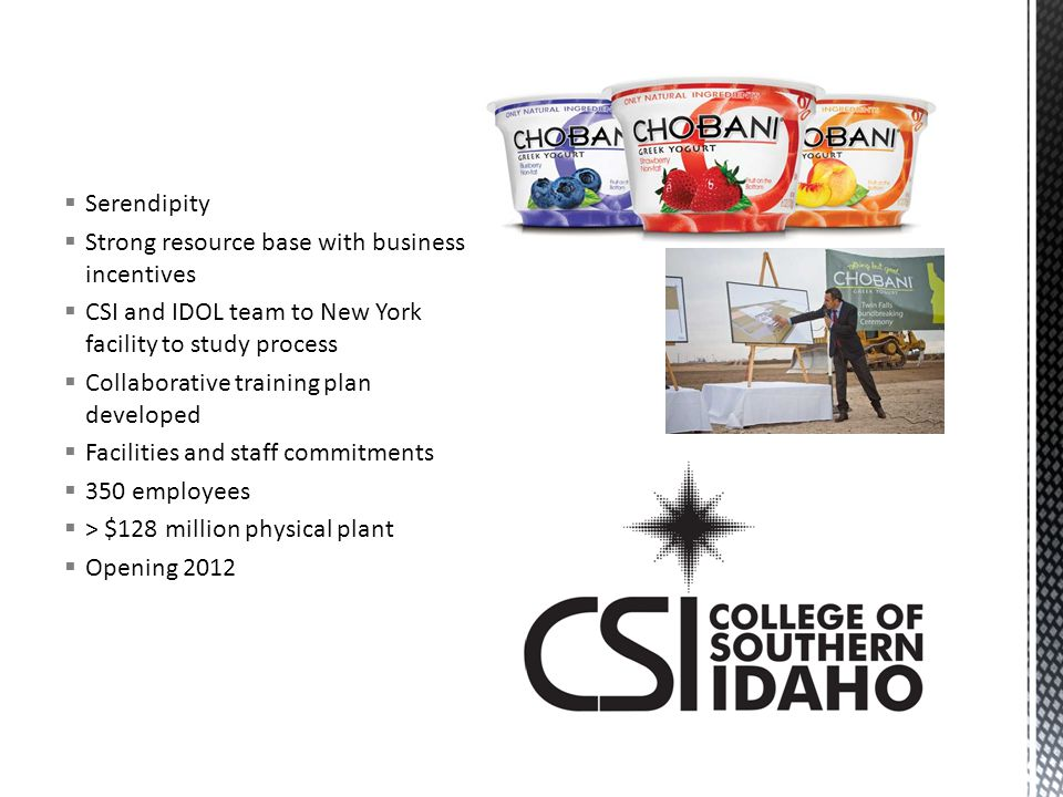  Serendipity  Strong resource base with business incentives  CSI and IDOL team to New York facility to study process  Collaborative training plan developed  Facilities and staff commitments  350 employees  > $128 million physical plant  Opening 2012