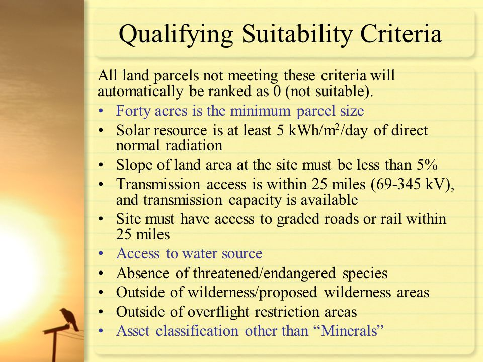 Qualifying Suitability Criteria Forty acres is the minimum parcel size Solar resource is at least 5 kWh/m 2 /day of direct normal radiation Slope of l