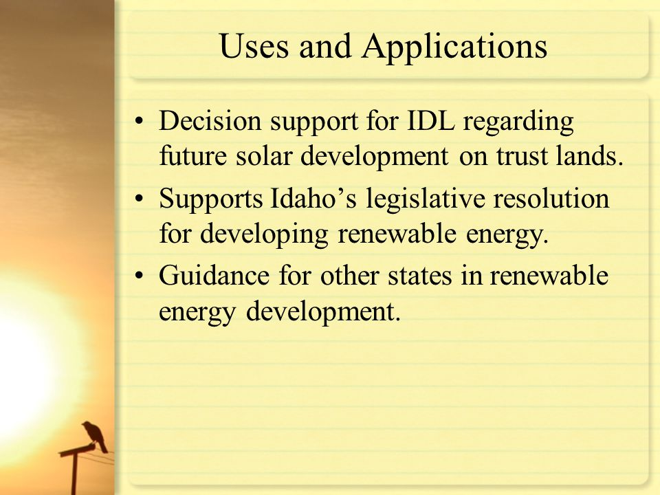 Uses and Applications Decision support for IDL regarding future solar development on trust lands. Supports Idaho's legislative resolution for developi