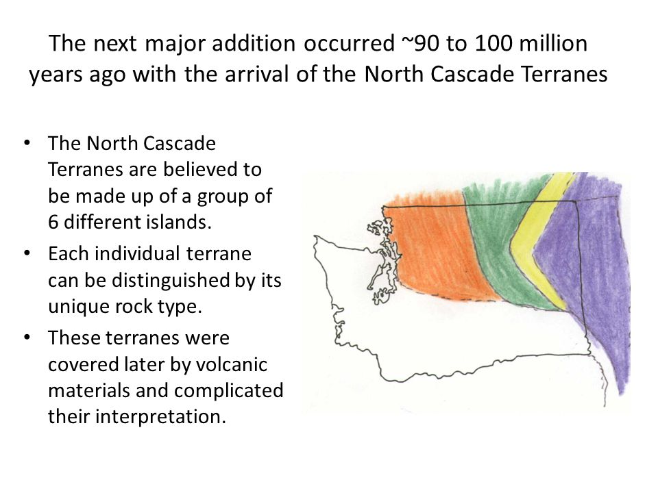 The next major addition occurred ~90 to 100 million years ago with the arrival of the North Cascade Terranes The North Cascade Terranes are believed to be made up of a group of 6 different islands.
