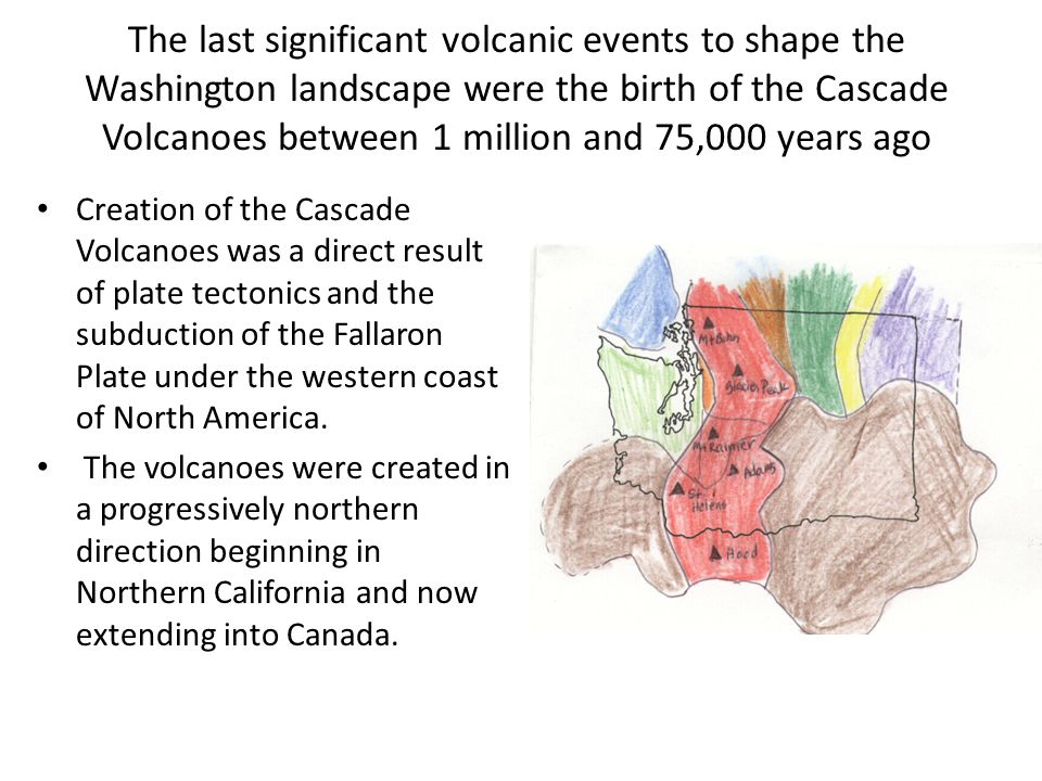 The last significant volcanic events to shape the Washington landscape were the birth of the Cascade Volcanoes between 1 million and 75,000 years ago Creation of the Cascade Volcanoes was a direct result of plate tectonics and the subduction of the Fallaron Plate under the western coast of North America.