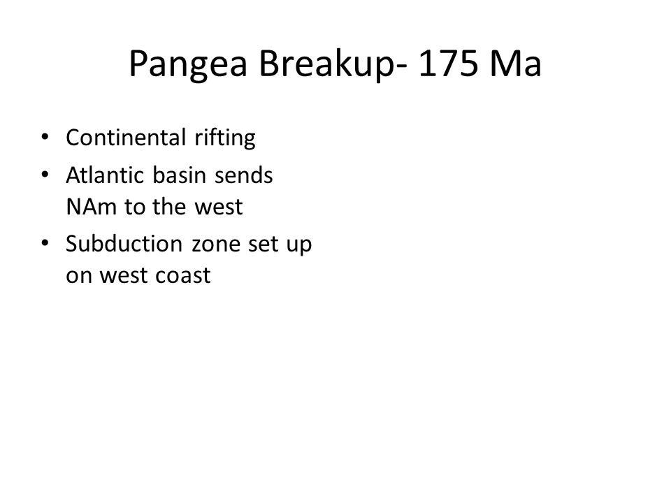 Pangea Breakup- 175 Ma Continental rifting Atlantic basin sends NAm to the west Subduction zone set up on west coast