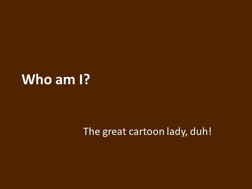 Who am I The great cartoon lady, duh!